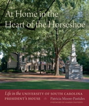 At Home in the Heart of the Horseshoe - Life in the University of South Carolina President's House ebook by Patricia Moore-Pastides, Harris Pastides