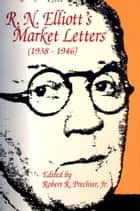 R.N. Elliott's Market Letters: 1938-1946 ebook by Robert R. Prechter, Jr.