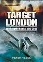 Target London - Bombing the Capital 1915-2005 ebook by Peter Reese