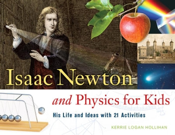 Isaac Newton and Physics for Kids - His Life and Ideas with 21 Activities ebook by Kerrie Logan Hollihan