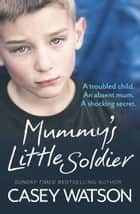 Mummy's Little Soldier: A troubled child. An absent mum. A shocking secret. 電子書 by Casey Watson