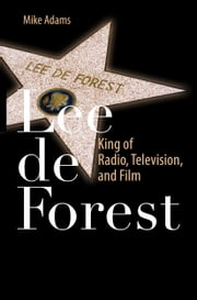 Lee de Forest - King of Radio, Television, and Film ebook by Mike Adams