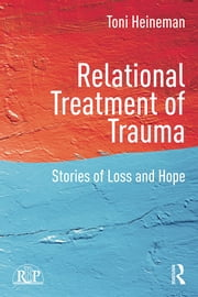 Relational Treatment of Trauma - Stories of loss and hope ebook by Toni Heineman