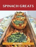 Spinach Greats: Delicious Spinach Recipes, The Top 100 Spinach Recipes ebook by Franks Jo