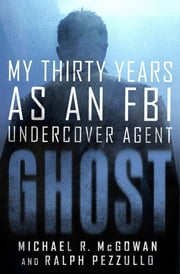Ghost - My Thirty Years as an FBI Undercover Agent ebook by Ralph Pezzullo, Michael R. McGowan