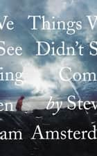 Things We Didn't See Coming ebook by Steven Amsterdam
