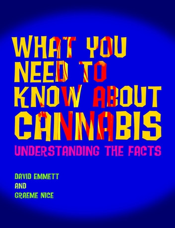 What You Need to Know About Cannabis - Understanding the Facts eBook by David Emmett,Graeme Nice