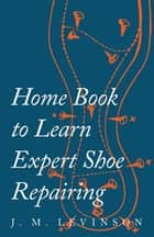 Home Book to Learn Expert Shoe Repairing ebook by J. M. Levinson