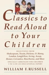 Classics to Read Aloud to Your Children - Selections from Shakespeare, Twain, Dickens, O.Henry, London, Longfellow, Irving Aesop, Homer, Cervantes, Hawthorne, and More ebook by William F. Russell