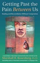 Getting Past the Pain Between Us - Healing and Reconciliation Without Compromise ebook by Marshall B. Rosenberg