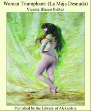 Woman Triumphant: (La Maja Desnuda) ebook by Vicente Blasco Ibáñez
