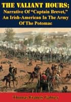 "The Valiant Hours; Narrative Of ""Captain Brevet,"" An Irish-American In The Army Of The Potomac ebook by Thomas Francis Galwey"