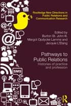 Pathways to Public Relations - Histories of Practice and Profession ebook by Burton St. John III, Margot Opdycke Lamme, Jacquie L'Etang