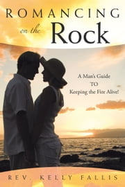 Romancing On The Rock - A Man's Guide TO Keeping The Fire Alive! ebook by Rev. Kelly Fallis