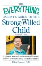 The Everything Parent's Guide to the Strong-Willed Child - A positive approach to increase self-control, improve communication, and reduce conflict ebook by Ellen Bowers