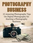 Photography Business: 25 Amazing Photography Tips On Digital Photography for Starting a Photography Business ebook by Joshua Hunt