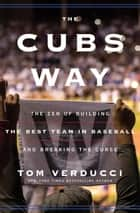 The Cubs Way - The Zen of Building the Best Team in Baseball and Breaking the Curse ebook by Tom Verducci