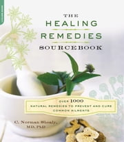 The Healing Remedies Sourcebook - Over 1000 Natural Remedies to Prevent and Cure Common Ailments ebook by C. Norman Shealy
