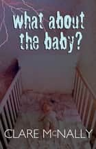 What About the Baby? ebook by Clare McNally