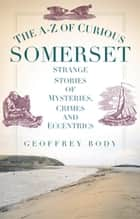 A-Z of Curious Somerset ebook by Geoffrey Body