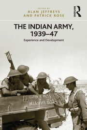 The Indian Army, 1939–47 - Experience and Development ebook by Patrick Rose,Alan Jeffreys