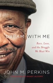 Dream with Me - Race, Love, and the Struggle We Must Win ebook by John M. Perkins, Randy Alcorn