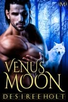 Venus Moon: Hot Moon Rising ebook by Desiree Holt