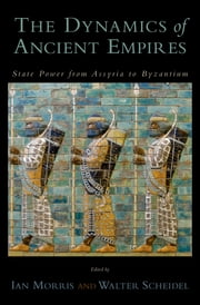 The Dynamics of Ancient Empires - State Power from Assyria to Byzantium ebook by Ian Morris,Walter Scheidel