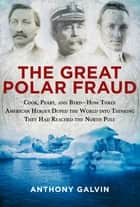 The Great Polar Fraud - Cook, Peary, and Byrd-How Three American Heroes Duped the World into Thinking They Had Reached the North Pole ebook by Anthony Galvin