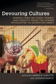 Devouring Cultures - Perspectives on Food, Power, and Identity from the Zombie Apocalypse to Downton Abbey ebook by Cammie M. Sublette,Jennifer Martin