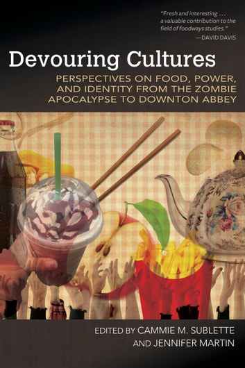 Devouring Cultures - Perspectives on Food, Power, and Identity from the Zombie Apocalypse to Downton Abbey ebook by