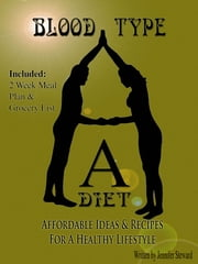 "Blood Type ""A"" Diet, Affordable Ideas & Recipes For A Healthy Lifestyle ebook by Jennifer Steward"