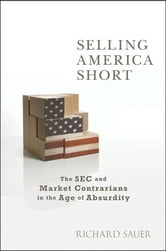 Selling America Short - The SEC and Market Contrarians in the Age of Absurdity ebook by Richard C. Sauer