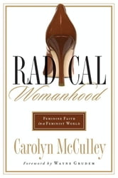 Radical Womanhood - Feminine Faith in a Feminist World ebook by Carolyn McCulley