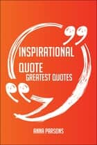 Inspirational Quote Greatest Quotes - Quick, Short, Medium Or Long Quotes. Find The Perfect Inspirational Quote Quotations For All Occasions - Spicing Up Letters, Speeches, And Everyday Conversations. ebook by Anna Parsons