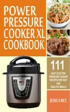 Power Pressure Cooker XL Cookbook - 111 Easy Electric Pressure Cooker Recipes For Fast And Healthy Meals ebook by Jessica Rice