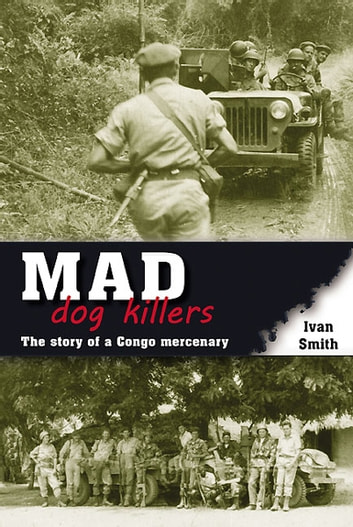 Mad Dog Killers - The Story of a Congo Mercenary ebook by Ivan Smith