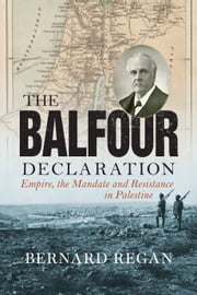 The Balfour Declaration - Empire, the Mandate and Resistance in Palestine ebook by Bernard Regan