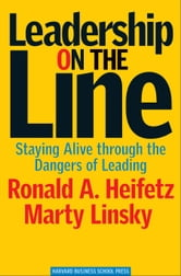 Leadership on the Line - Staying Alive Through the Dangers of Leading ebook by Ronald A. Heifetz,Marty Linsky