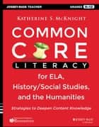 Common Core Literacy for ELA, History/Social Studies, and the Humanities - Strategies to Deepen Content Knowledge (Grades 6-12) ebook by Katherine S. McKnight