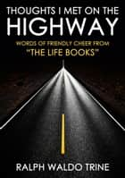 "Thoughts I Met On The Highway - Words Of Friendly Cheers From ""The Life Books"" ebook by Ralph Waldo Trine"