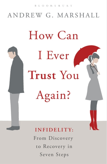 How Can I Ever Trust You Again? - Infidelity: From Discovery to Recovery in Seven Steps ebook by Andrew G Marshall