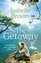 The Getaway - A holiday romance for 2021 - perfect summer escapism! ebook by Isabelle Broom