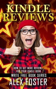 Kindle Reviews: How to Get More Reviews for Your Kindle Book. Write Free Book Series ebook by Alex Foster
