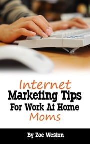 Internet Marketing Tips for Work At Home Moms ebook by Zoe Weston