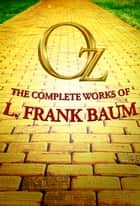 The Ultimate Oz - The Wonderful Wizard of Oz and Other Magical Stories of Oz ebook by L. Frank Baum