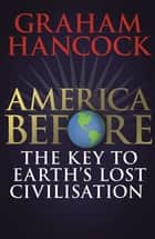 America Before: The Key to Earth's Lost Civilization - A new investigation into the mysteries of the human past by the bestselling author of Fingerprints of the Gods and Magicians of the Gods ebook by Graham Hancock