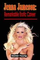 Jenna Jameson: Remarkable Erotic Career ebook by Daniel Young