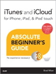 iTunes and iCloud for iPhone, iPad, & iPod touch Absolute Beginner's Guide ebook by Brad Miser