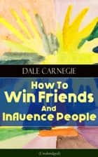 How To Win Friends And Influence People (Unabridged) - From the Greatest Motivational Speaker of 20th Century and Creator of The Quick and Easy Way to Effective Speaking & How to Stop Worrying and Start Living ebook by Dale Carnegie